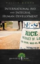 International Aid and Integral Human Development ebook by Philip Booth