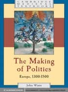 The Making of Polities - Europe, 1300–1500 ebook by John Watts