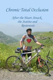 Chronic Total Occlusion: After the Heart Attack, the Statins and Restenosis ebook by Mike Stone