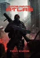 Code Name Atlas - Post Apocalyptic Fiction ebook by Tony Evans