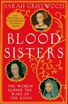 Blood Sisters: The Hidden Lives of the Women Behind the Wars of the Roses ebook by Sarah Gristwood