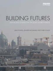 Building Futures - Managing energy in the built environment ebook by Jane Powell,Jennifer Monahan,Chris Foulds