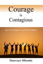 Courage is Contagious - Dare to live a life that matter! ebook by Sinovuyo Mbonda
