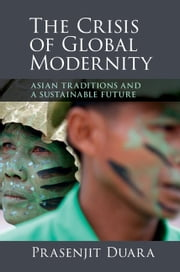The Crisis of Global Modernity - Asian Traditions and a Sustainable Future ebook by Prasenjit Duara