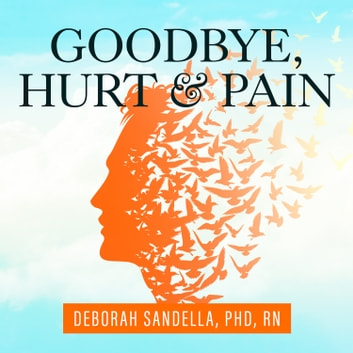 Goodbye, Hurt and Pain - 7 Simple Steps for Health, Love, and Success audiobook by Deborah Sandella, PhD RN