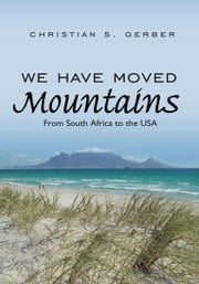 We Have Moved Mountains - From South Africa to the USA ebook by Christian S. Gerber