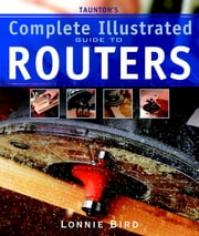 Taunton's Complete Illustrated Guide to Routers ebook by Lonnie Bird
