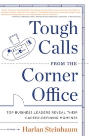 Tough Calls from the Corner Office - Top Business Leaders Reveal Their Career-Defining Moments ebook by Harlan Steinbaum,Michael Steinbaum,Dave Conti