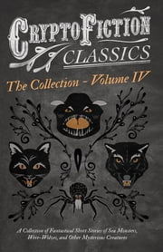 Cryptofiction - Volume IV. A Collection of Fantastical Short Stories of Sea Monsters, Phantom Cats, and Other Mysterious Creatures - Including Tales by E. F. Benson, H. P. Lovecraft, Sax Rohmer, and Many Other Important Authors in the Genre (Cryptofi ebook by Various