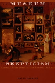 Museum Skepticism - A History of the Display of Art in Public Galleries ebook by David Carrier