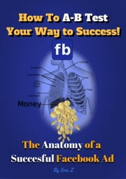 How To A-B Test Your Way to Success! The Anatomy of a Successful Facebook Ad - The KILLER Facebook Ads for Authors Series by Eric Z, #1 ebook by Eric Z