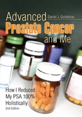 Advanced Prostate Cancer and Me - How I Reduced My PSA 100% Holistically 2nd Edition ebook by Daniel J. Goldstone