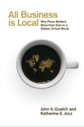 All Business is Local - Why Place Matters More than Ever in a Global, Virtual World ebook by John Quelch,Katherine Jocz