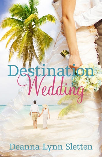 Destination Wedding - A Novel ebook by Deanna Lynn Sletten