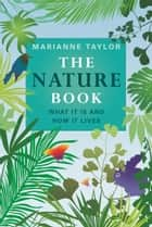 The Nature Book - What It Is and How It Lives ebook by Marianne Taylor