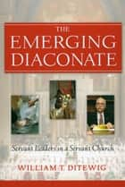 Emerging Diaconate, The: Servant Leaders in a Servant Church ebook by William T. Ditewig
