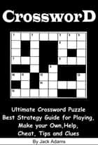 Crossword: An Ultimate Crossword Puzzle Best Strategy Guide for Playing, Make your Own, Help, Cheat, Tips and Clues ebook by Jack Adams