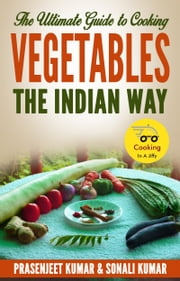 The Ultimate Guide to Cooking Vegetables the Indian Way ebook by Prasenjeet Kumar,Sonali Kumar