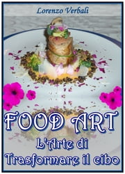 Food Art - l'Arte di Trasformare il Cibo ebook by Lorenzo Verbali,Davide Balesi