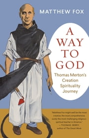 A Way to God - Thomas Merton's Creation Spirituality Journey ebook by Matthew Fox