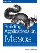 Building Applications on Mesos - Leveraging Resilient, Scalable, and Distributed Systems ebook by David Greenberg