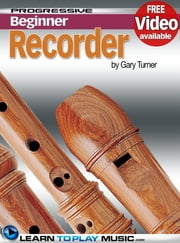 Recorder Lessons for Beginners - Teach Yourself How to Play the Recorder (Free Video Available) ebook by LearnToPlayMusic.com,Gary Turner