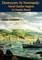 Destroyers At Normandy: Naval Gunfire Support At Omaha Beach [Illustrated Edition] ebook by William B. Kirkland,John C. Reilly