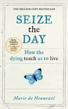 Seize the Day - How the dying teach us to live ebook by Marie de Hennezel