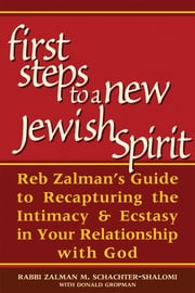 First Steps to a New Jewish Spirit - Reb Zalman's Guide to Recapturing the Intimacy & Ecstasy in Your Relationship with God ebook by Rabbi Zalman M. Schachter-Shalomi,Donald Gropman