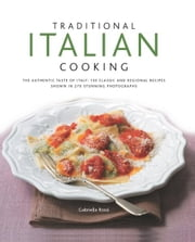 Traditional Italian Cooking: 130 Classic and Regional Recipes Shown in 270 Stunning Photographs ebook by Gabriella Rossi