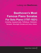Beethoven's Most Famous Piano Sonatas Including: Appassionata, Pathétque, Waldstein, Tempest, Moonlight Sonata and many others. By Ludwig van Beethoven For Solo Piano (1797-1821) ebook by Ludwig Van Beethoven