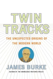 Twin Tracks - The Unexpected Origins of the Modern World ebook by James Burke