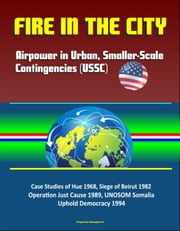 Fire in the City: Airpower in Urban, Smaller-Scale Contingencies (USSC) - Case Studies of Hue 1968, Siege of Beirut 1982, Operation Just Cause 1989, UNOSOM Somalia, Uphold Democracy 1994 ebook by Progressive Management