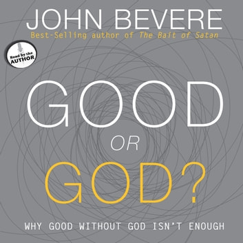 Good or God? - Why Good Without God Isn't Enough audiobook by John Bevere