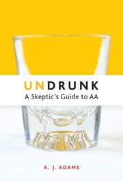 Undrunk - A Skeptics Guide to AA ebook by A.J. Adams