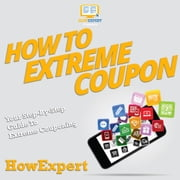 How To Extreme Coupon - Your Step By Step Guide To Extreme Couponing audiobook by HowExpert