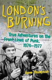 London's Burning: True Adventures on the Front Lines of Punk, 19761977 ebook by Thompson, Dave