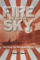 Fire From the Sky - Surviving the Kamikaze Threat ebook by Robert C. Stem