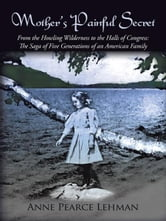 Mother's Painful Secret - From the Howling Wilderness to the Halls of Congress: The Saga of Five Generations of an American Family ebook by Anne Pearce Lehman