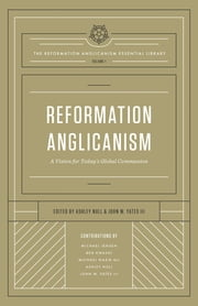 Reformation Anglicanism (The Reformation Anglicanism Essential Library, Volume 1) - A Vision for Today's Global Communion ebook by Ashley Null, John W. Yates III, Michael Jensen,...