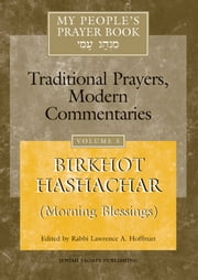 My People's Prayer Book: Traditional Prayers, Modern Commentaries: Vol. 5 - Birkhot Hashachar (Morning Blessings) ebook by Rabbi Lawrence A. Hoffman
