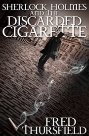 Sherlock Holmes and the Discarded Cigarette ebook by Fred Thursfield