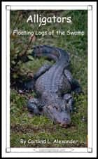 Alligators: Floating Logs of the Swamp ebook by Caitlind L. Alexander