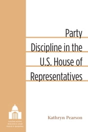 Party Discipline in the U.S. House of Representatives ebook by Kathryn Pearson