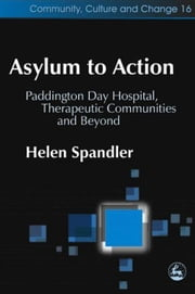 Asylum to Action: Paddington Day Hospital, Therapeutic Communities and Beyond ebook by Spandler, Helen