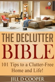 The Declutter Bible: 101 Tips to a Clutter-Free Home and Life! ebook by Jill D Cooper, Emran Saiyed