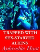 Trapped with Sex-Starved Aliens ebook by Aphrodite Hunt