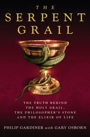 The Serpent Grail - The Truth Behind The Holy Grail, The Philosopher's Stone and The Elixir of Life ebook by Philip Gardiner,Gary Osborn