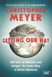 Getting Our Way - 500 Years of Adventure and Intrigue: the Inside Story of British Diplomacy ebook by Christopher Meyer