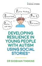 Developing Resilience in Young People with Autism using Social Stories™ ebook by Siobhan Timmins